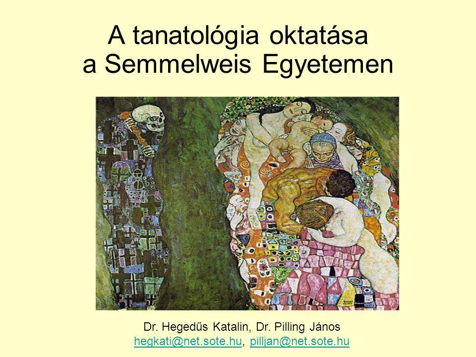 A tanatológia oktatása a Semmelweis Egyetemen Dr. Hegedűs Katalin, Dr. Pilling János hegkati@net.sote.huhegkati@net.sote.hu, pilljan@net.sote.hupillja