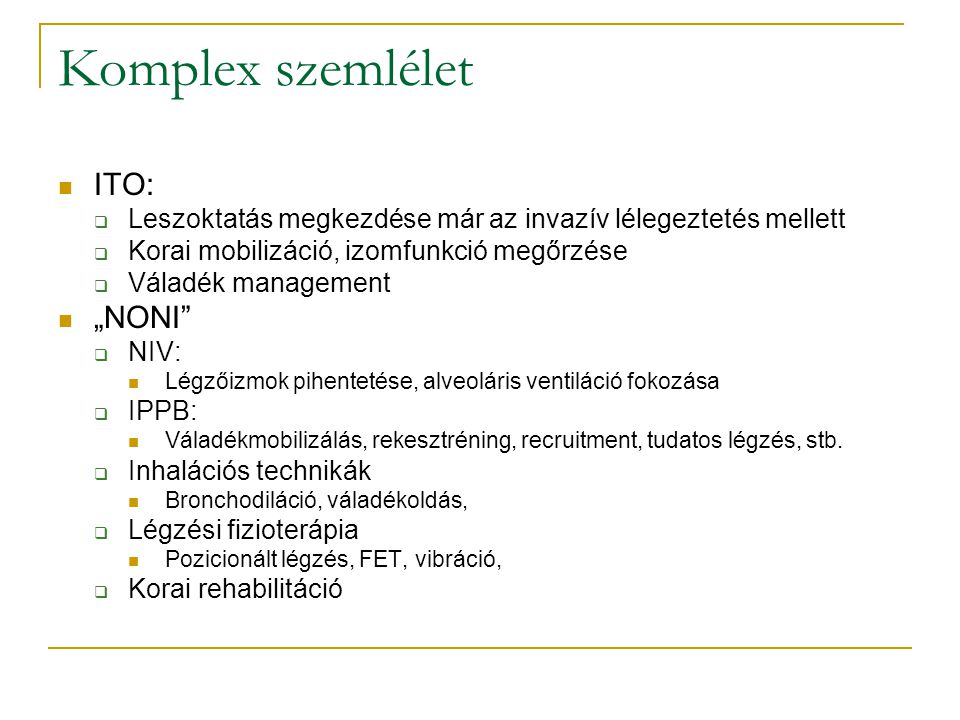 """Komplex szemlélet ITO:  Leszoktatás megkezdése már az invazív lélegeztetés mellett  Korai mobilizáció, izomfunkció megőrzése  Váladék management """"NONI  NIV: Légzőizmok pihentetése, alveoláris ventiláció fokozása  IPPB: Váladékmobilizálás, rekesztréning, recruitment, tudatos légzés, stb."""