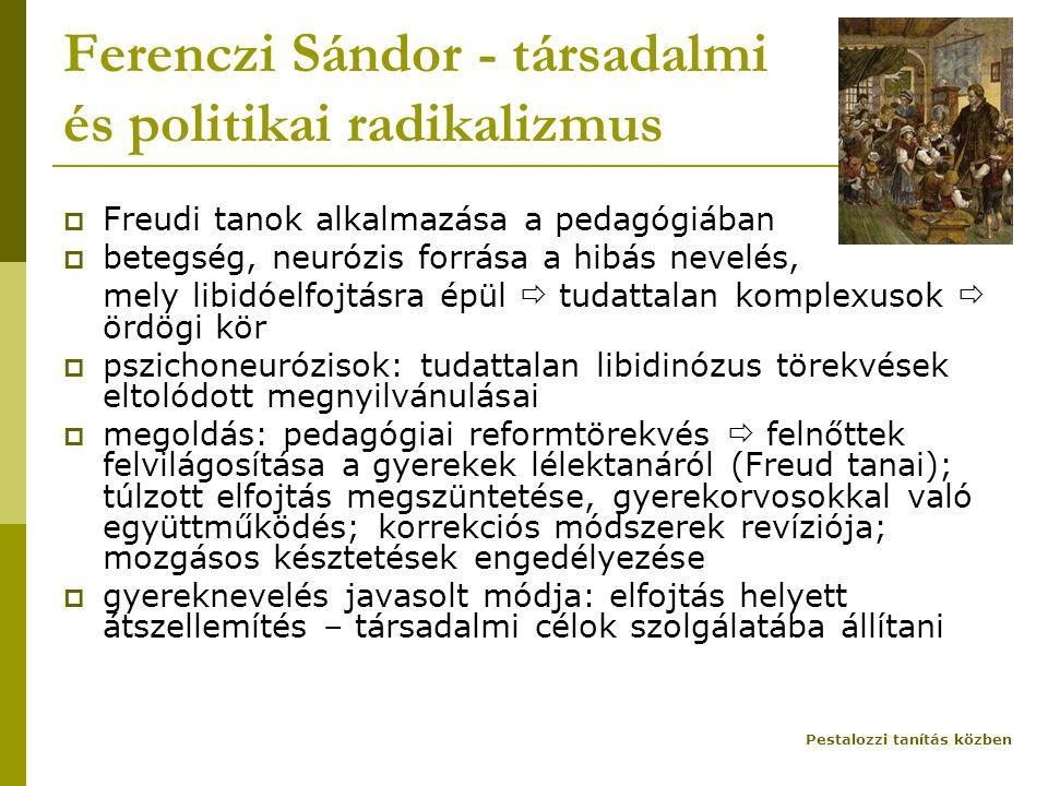 Ferenczi Sándor - társadalmi és politikai radikalizmus  Freudi tanok alkalmazása a pedagógiában  betegség, neurózis forrása a hibás nevelés, mely li
