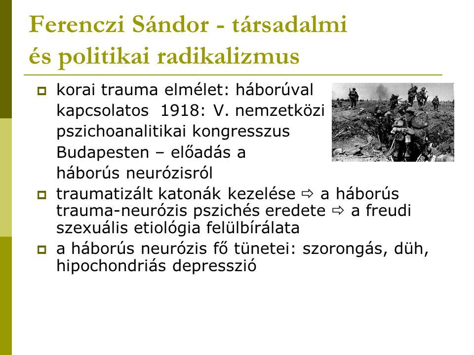 Ferenczi Sándor - társadalmi és politikai radikalizmus  korai trauma elmélet: háborúval kapcsolatos 1918: V. nemzetközi pszichoanalitikai kongresszus