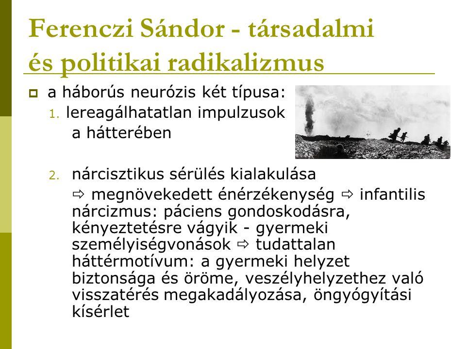 Ferenczi Sándor - társadalmi és politikai radikalizmus  a háborús neurózis két típusa: 1. lereagálhatatlan impulzusok a hátterében 2. nárcisztikus sé