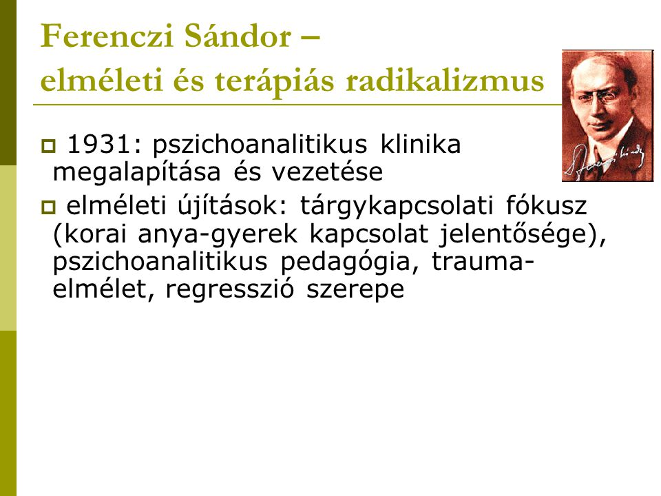 Ferenczi Sándor - társadalmi és politikai radikalizmus  Freudi tanok alkalmazása a pedagógiában  betegség, neurózis forrása a hibás nevelés, mely libidóelfojtásra épül  tudattalan komplexusok  ördögi kör  pszichoneurózisok: tudattalan libidinózus törekvések eltolódott megnyilvánulásai  megoldás: pedagógiai reformtörekvés  felnőttek felvilágosítása a gyerekek lélektanáról (Freud tanai); túlzott elfojtás megszüntetése, gyerekorvosokkal való együttműködés; korrekciós módszerek revíziója; mozgásos késztetések engedélyezése  gyereknevelés javasolt módja: elfojtás helyett átszellemítés – társadalmi célok szolgálatába állítani Pestalozzi tanítás közben