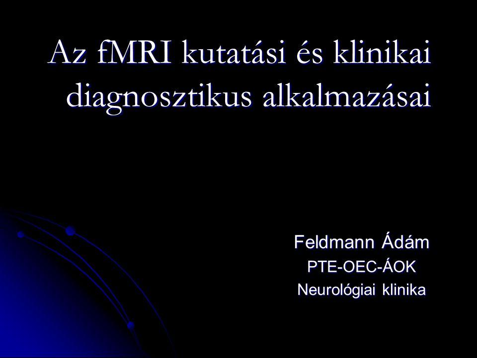Az fMRI kutatási és klinikai diagnosztikus alkalmazásai Feldmann Ádám PTE-OEC-ÁOK Neurológiai klinika