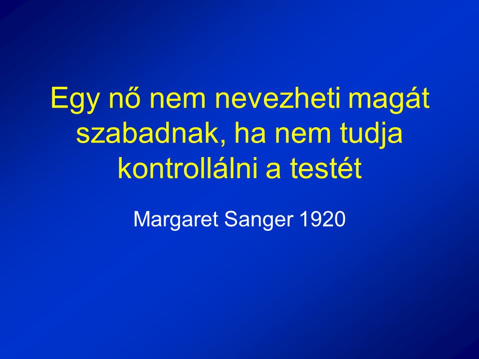 Egy nő nem nevezheti magát szabadnak, ha nem tudja kontrollálni a testét Margaret Sanger 1920