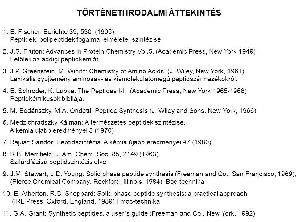 TÖRTÉNETI IRODALMI ÁTTEKINTÉS 1. E. Fischer: Berichte 39, 530 (1906) Peptidek, polipeptidek fogalma, elmélete, szintézise 2. J.S. Fruton: Advances in