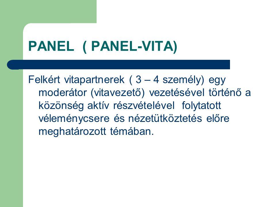 PANEL ( PANEL-VITA) Felkért vitapartnerek ( 3 – 4 személy) egy moderátor (vitavezető) vezetésével történő a közönség aktív részvételével folytatott véleménycsere és nézetütköztetés előre meghatározott témában.