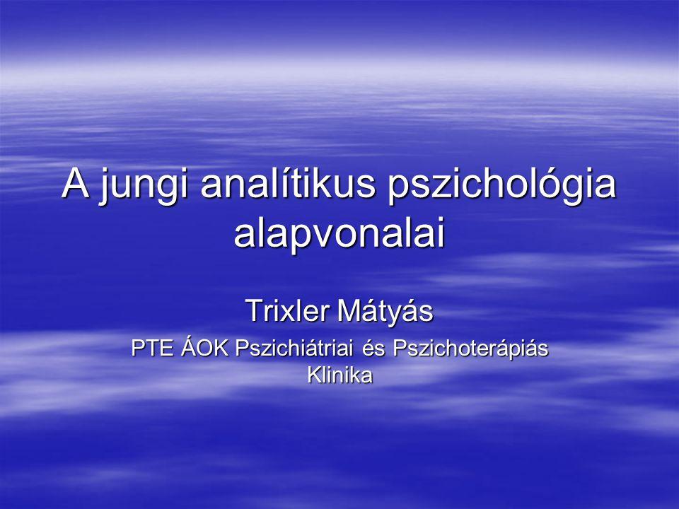 A jungi analítikus pszichológia alapvonalai Trixler Mátyás PTE ÁOK Pszichiátriai és Pszichoterápiás Klinika