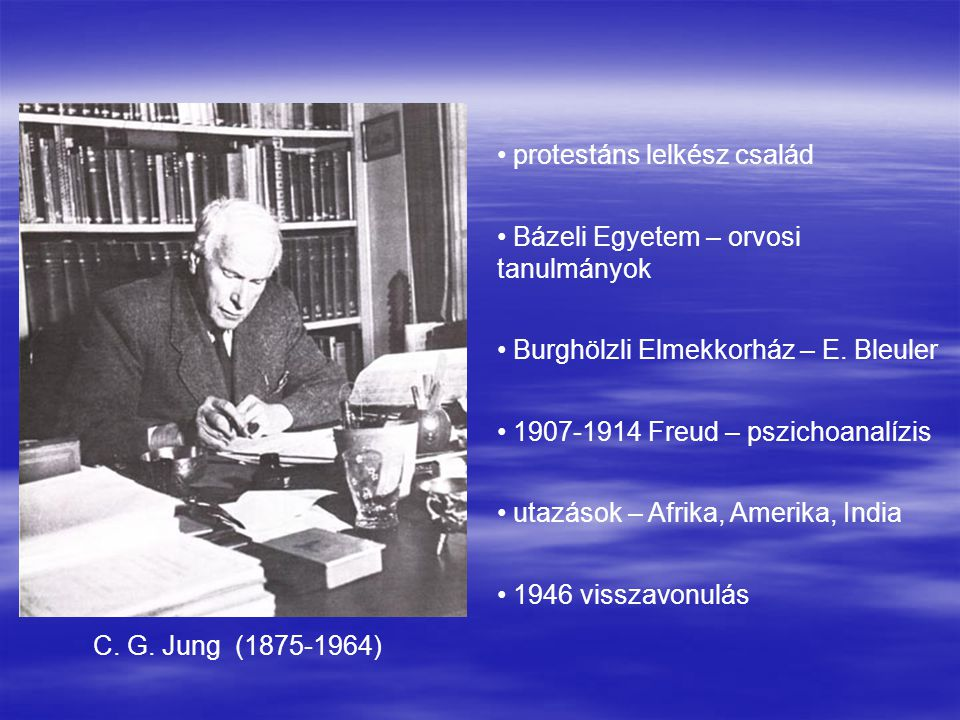 C. G. Jung (1875-1964) protestáns lelkész család Bázeli Egyetem – orvosi tanulmányok Burghölzli Elmekkorház – E. Bleuler 1907-1914 Freud – pszichoanal