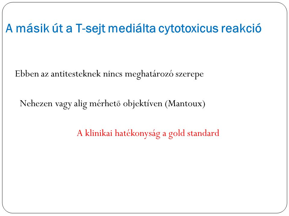 A másik út a T-sejt mediálta cytotoxicus reakció Ebben az antitesteknek nincs meghatározó szerepe Nehezen vagy alig mérhet ő objektíven (Mantoux) A kl