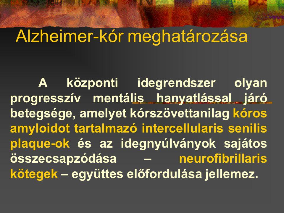 Alzheimer-kór meghatározása A központi idegrendszer olyan progresszív mentális hanyatlással járó betegsége, amelyet kórszövettanilag kóros amyloidot tartalmazó intercellularis senilis plaque-ok és az idegnyúlványok sajátos összecsapzódása – neurofibrillaris kötegek – együttes előfordulása jellemez.