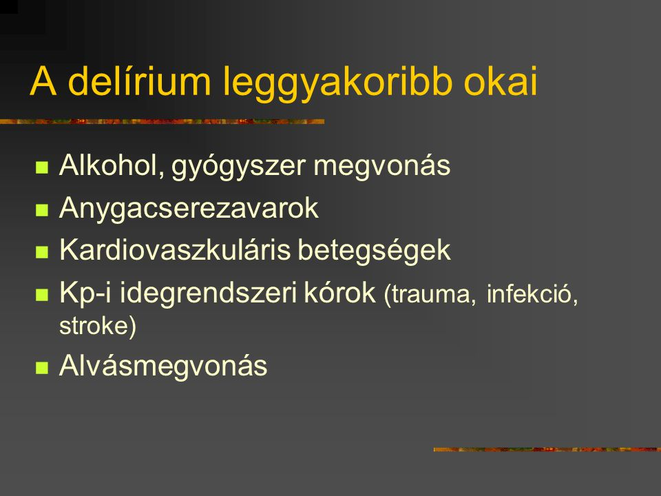 A delírium leggyakoribb okai Alkohol, gyógyszer megvonás Anygacserezavarok Kardiovaszkuláris betegségek Kp-i idegrendszeri kórok (trauma, infekció, stroke) Alvásmegvonás
