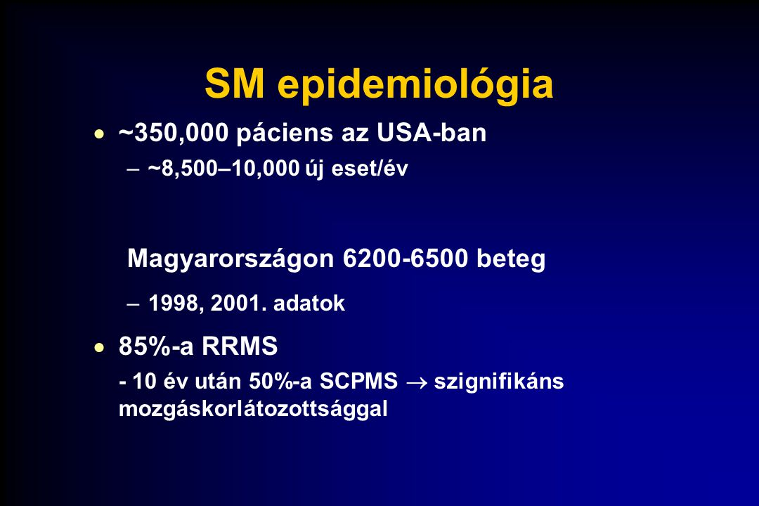 SM epidemiológia  ~350,000 páciens az USA-ban –~8,500–10,000 új eset/év Magyarországon 6200-6500 beteg –1998, 2001. adatok  85%-a RRMS - 10 év után
