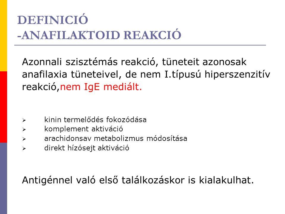 DEFINICIÓ -ANAFILAKTOID REAKCIÓ Azonnali szisztémás reakció, tüneteit azonosak anafilaxia tüneteivel, de nem I.típusú hiperszenzitív reakció,nem IgE m