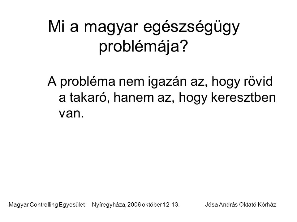 Magyar Controlling Egyesület Nyíregyháza, 2006 október 12-13.Jósa András Oktató Kórház Mi a magyar egészségügy problémája? A probléma nem igazán az, h
