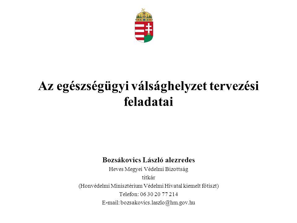 Az egészségügyi válsághelyzet tervezési feladatai Bozsákovics László alezredes Heves Megyei Védelmi Bizottság titkár (Honvédelmi Minisztérium Védelmi