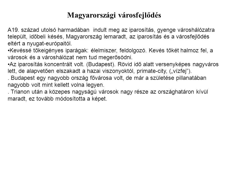 Magyarországi városfejlődés A19. század utolsó harmadában indult meg az iparosítás, gyenge városhálózatra települt, időbeli késés, Magyarország lemara
