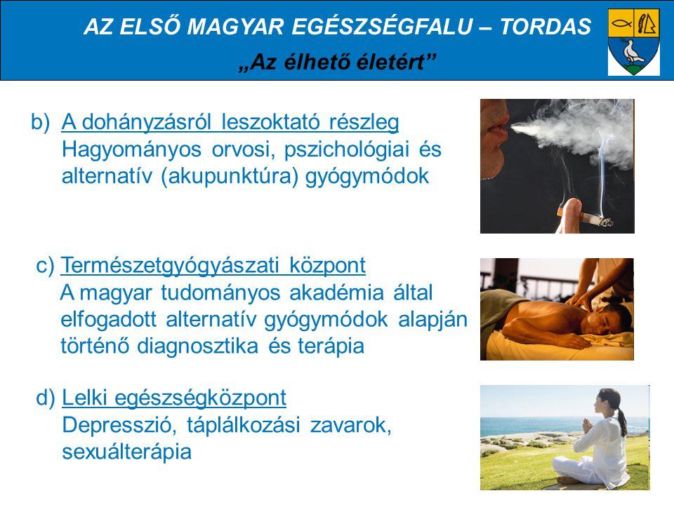 """AZ ELSŐ MAGYAR EGÉSZSÉGFALU – TORDAS """"Az élhető életért b) A dohányzásról leszoktató részleg Hagyományos orvosi, pszichológiai és alternatív (akupunktúra) gyógymódok c) Természetgyógyászati központ A magyar tudományos akadémia által elfogadott alternatív gyógymódok alapján történő diagnosztika és terápia d) Lelki egészségközpont Depresszió, táplálkozási zavarok, sexuálterápia"""