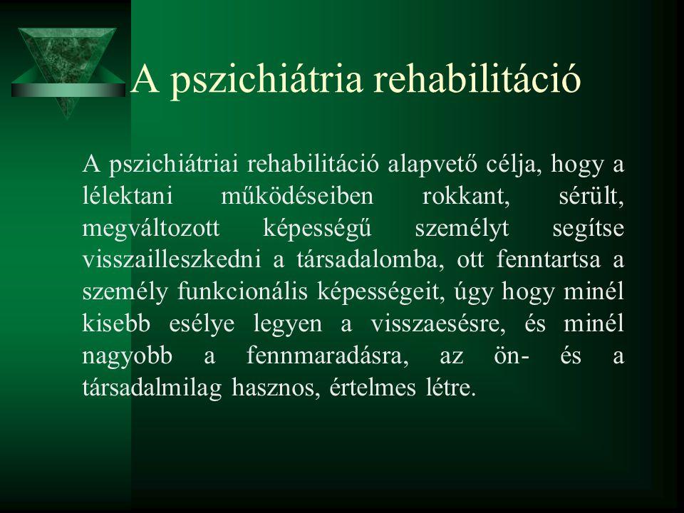 A pszichiátria rehabilitáció A pszichiátriai rehabilitáció alapvető célja, hogy a lélektani működéseiben rokkant, sérült, megváltozott képességű szemé