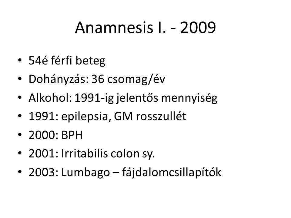 Anamnesis I. - 2009 54é férfi beteg Dohányzás: 36 csomag/év Alkohol: 1991-ig jelentős mennyiség 1991: epilepsia, GM rosszullét 2000: BPH 2001: Irritab