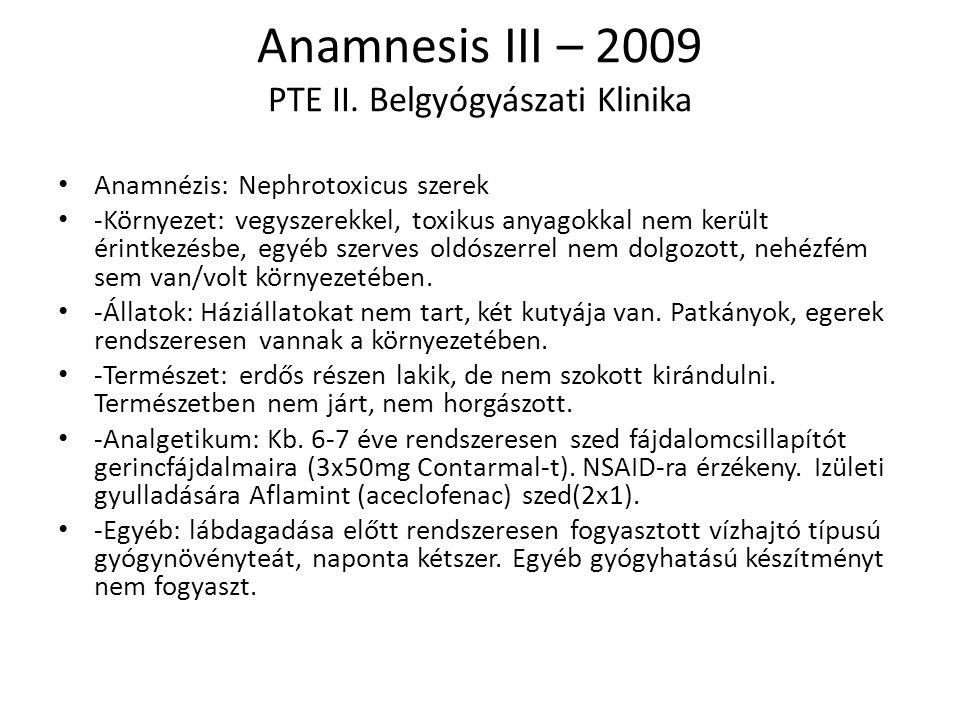 Anamnesis III – 2009 PTE II. Belgyógyászati Klinika Anamnézis: Nephrotoxicus szerek -Környezet: vegyszerekkel, toxikus anyagokkal nem került érintkezé