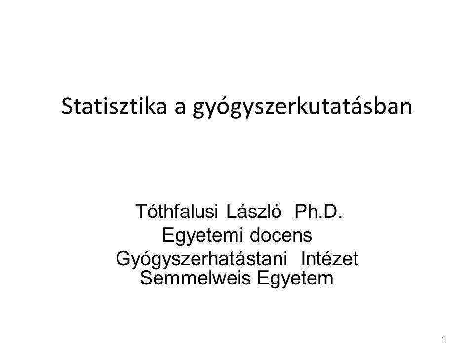 Statisztika a gyógyszerkutatásban Tóthfalusi László Ph.D. Egyetemi docens Gyógyszerhatástani Intézet Semmelweis Egyetem 1