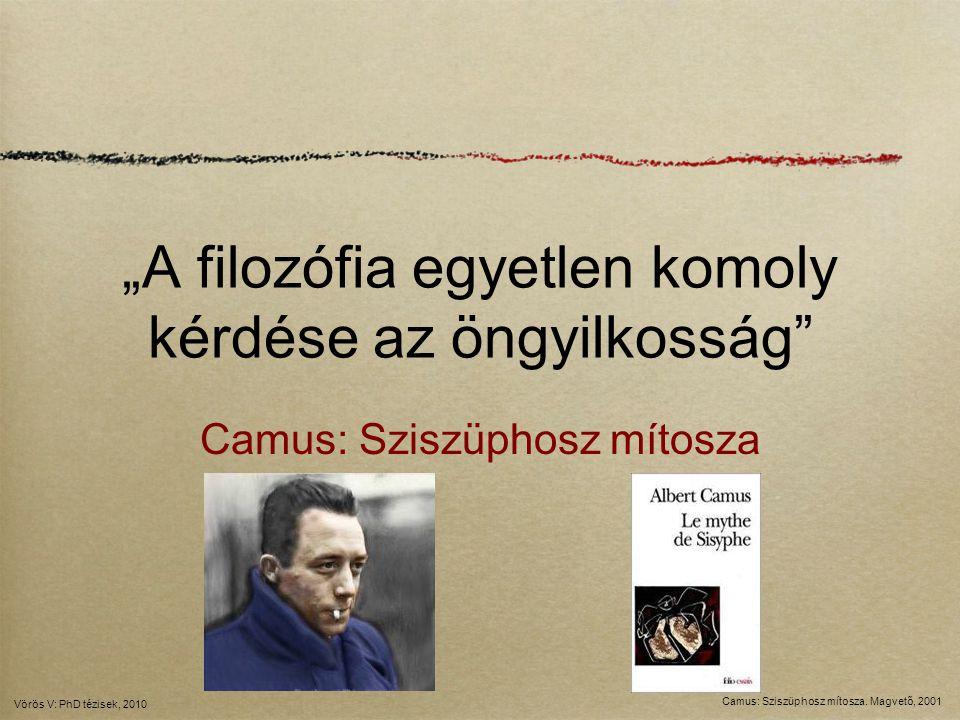 """""""A filozófia egyetlen komoly kérdése az öngyilkosság"""" Camus: Sziszüphosz mítosza Camus: Sziszüphosz mítosza. Magvető, 2001 Vörös V: PhD tézisek, 2010"""