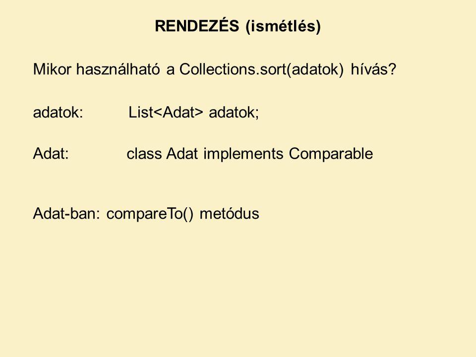 RENDEZÉS (ismétlés) Mikor használható a Collections.sort(adatok) hívás? adatok:List adatok; Adat: class Adat implements Comparable Adat-ban: compareTo