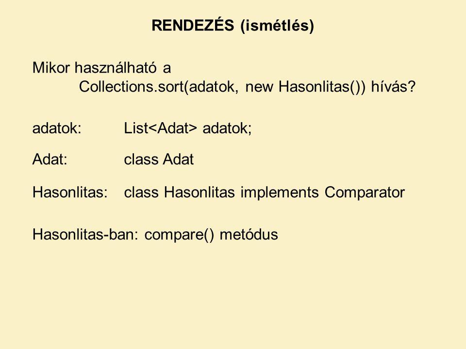 RENDEZÉS (ismétlés) Mikor használható a Collections.sort(adatok, new Hasonlitas()) hívás? adatok:List adatok; Adat:class Adat Hasonlitas:class Hasonli