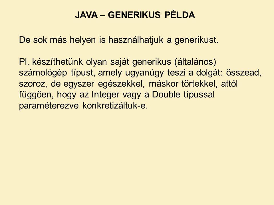 JAVA – GENERIKUS PÉLDA De sok más helyen is használhatjuk a generikust. Pl. készíthetünk olyan saját generikus (általános) számológép típust, amely ug