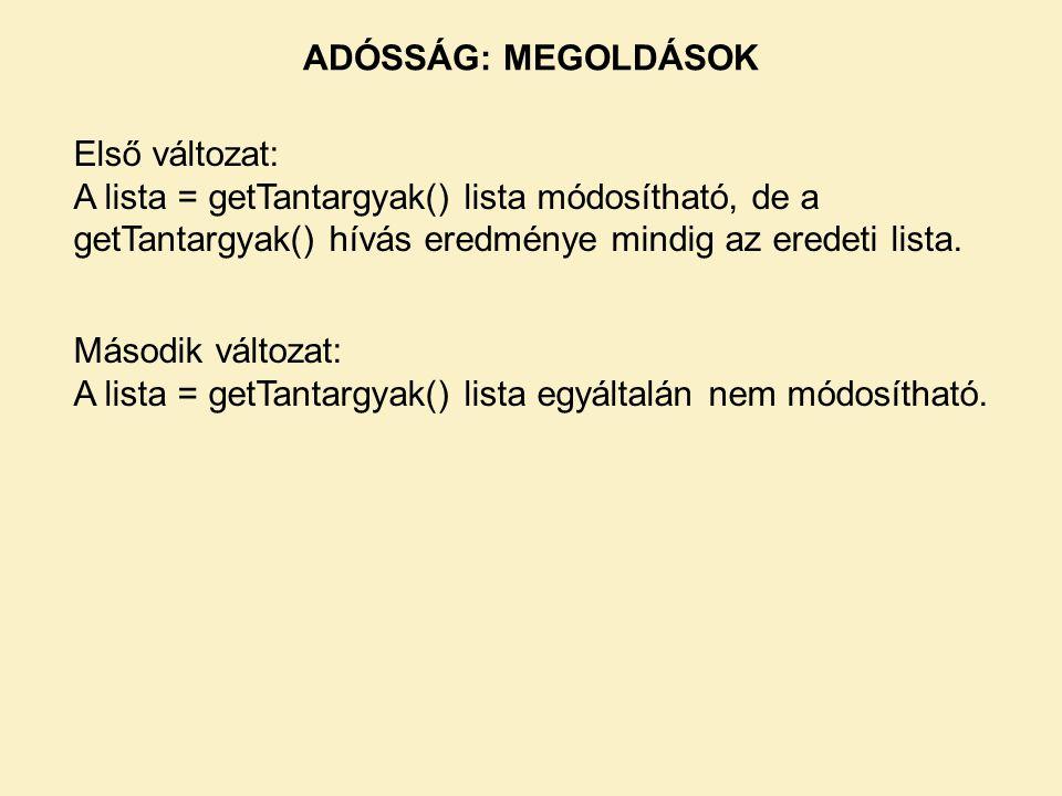 Első változat: A lista = getTantargyak() lista módosítható, de a getTantargyak() hívás eredménye mindig az eredeti lista. Második változat: A lista =
