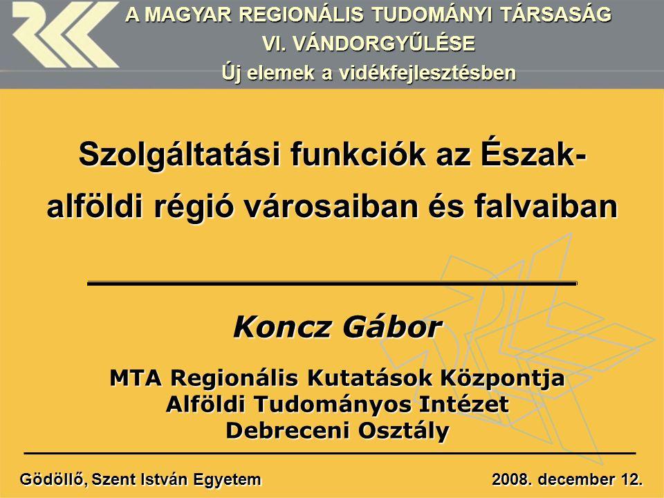 Szolgáltatási funkciók az Észak- alföldi régió városaiban és falvaiban Koncz Gábor MTA Regionális Kutatások Központja Alföldi Tudományos Intézet Debre