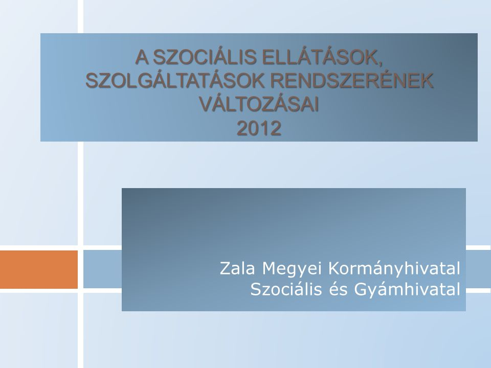 A SZOCIÁLIS ELLÁTÁSOK, SZOLGÁLTATÁSOK RENDSZERÉNEK VÁLTOZÁSAI 2012 Zala Megyei Kormányhivatal Szociális és Gyámhivatal