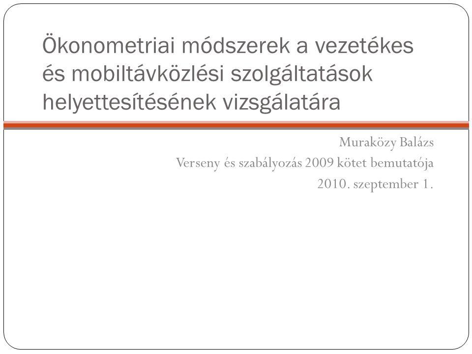 Ökonometriai módszerek a vezetékes és mobiltávközlési szolgáltatások helyettesítésének vizsgálatára Muraközy Balázs Verseny és szabályozás 2009 kötet