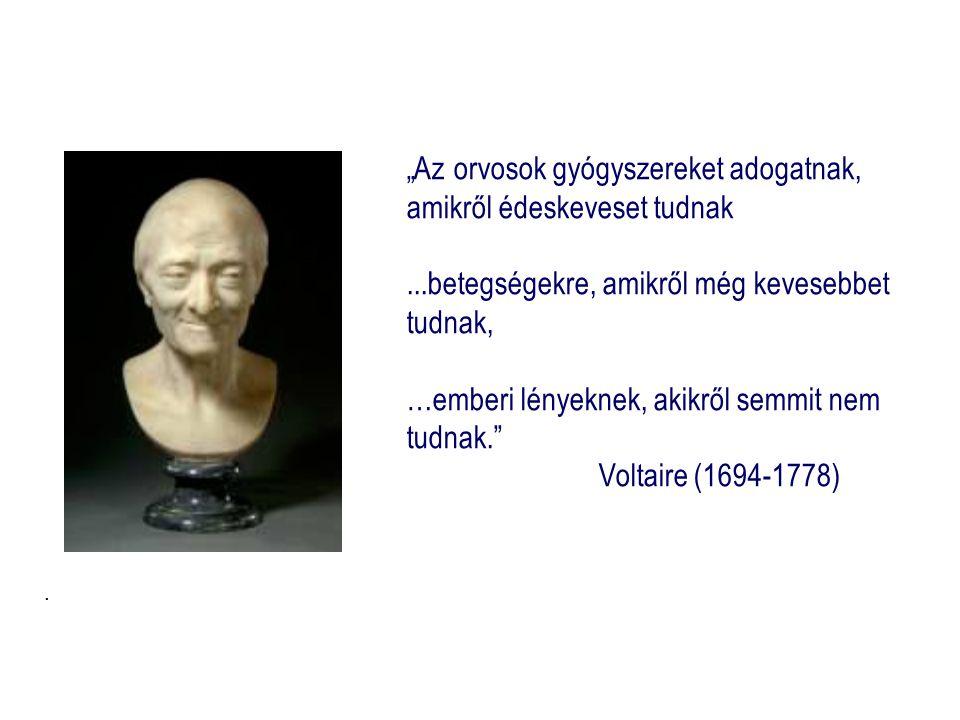 """""""Az orvosok gyógyszereket adogatnak, amikről édeskeveset tudnak...betegségekre, amikről még kevesebbet tudnak, …emberi lényeknek, akikről semmit nem tudnak. Voltaire (1694-1778)."""