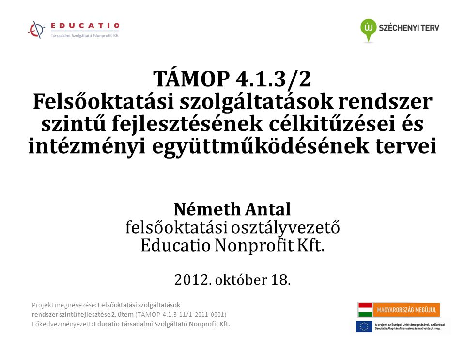 TÁMOP 4.1.3/2 Felsőoktatási szolgáltatások rendszer szintű fejlesztésének célkitűzései és intézményi együttműködésének tervei Németh Antal felsőoktatási osztályvezető Educatio Nonprofit Kft.
