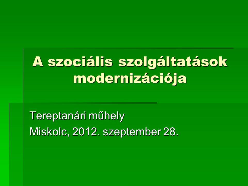 A szociális szolgáltatások modernizációja Tereptanári műhely Miskolc, 2012. szeptember 28.