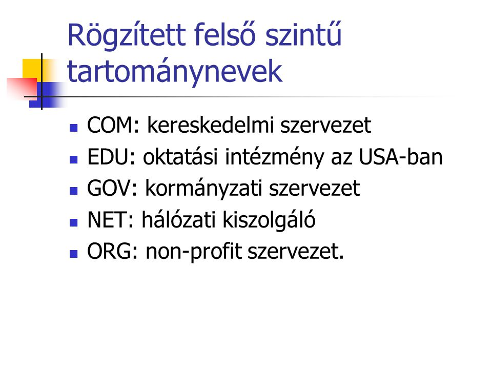 Rögzített felső szintű tartománynevek COM: kereskedelmi szervezet EDU: oktatási intézmény az USA-ban GOV: kormányzati szervezet NET: hálózati kiszolgáló ORG: non-profit szervezet.