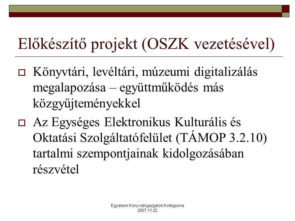 Egyetemi Könyvtárigazgatók Kollégiuma 2007.11.22 Előkészítő projekt (OSZK vezetésével)  Könyvtári, levéltári, múzeumi digitalizálás megalapozása – együttműködés más közgyűjteményekkel  Az Egységes Elektronikus Kulturális és Oktatási Szolgáltatófelület (TÁMOP 3.2.10) tartalmi szempontjainak kidolgozásában részvétel