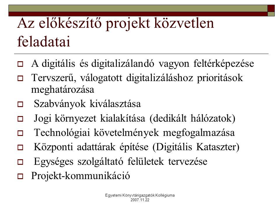 Egyetemi Könyvtárigazgatók Kollégiuma 2007.11.22 Az előkészítő projekt közvetlen feladatai  A digitális és digitalizálandó vagyon feltérképezése  Tervszerű, válogatott digitalizáláshoz prioritások meghatározása  Szabványok kiválasztása  Jogi környezet kialakítása (dedikált hálózatok)  Technológiai követelmények megfogalmazása  Központi adattárak építése (Digitális Kataszter)  Egységes szolgáltató felületek tervezése  Projekt-kommunikáció