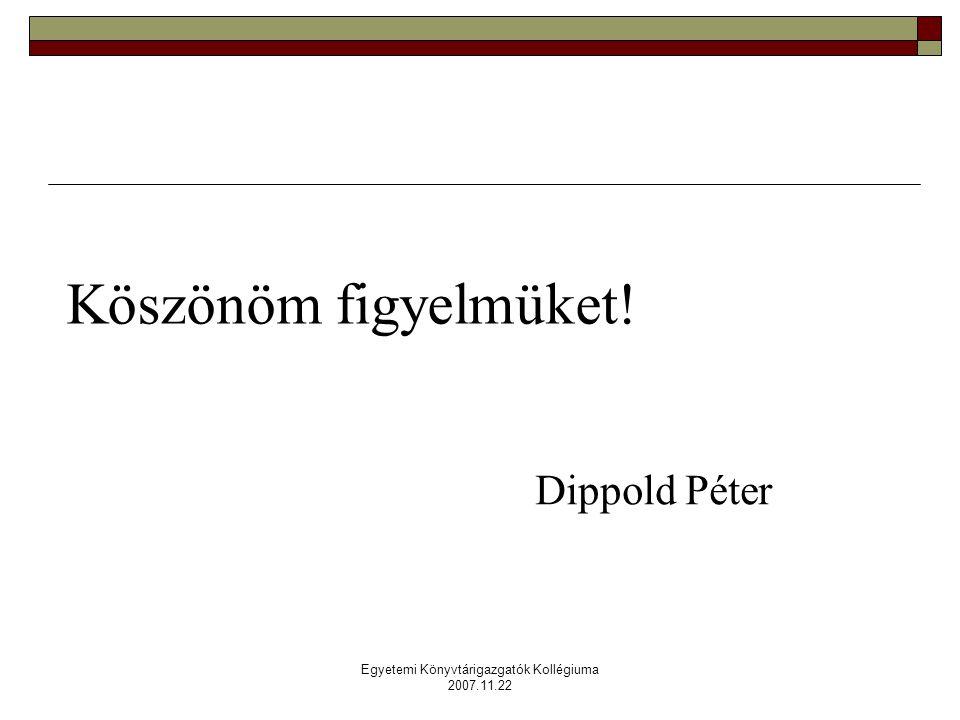 Egyetemi Könyvtárigazgatók Kollégiuma 2007.11.22 Köszönöm figyelmüket! Dippold Péter