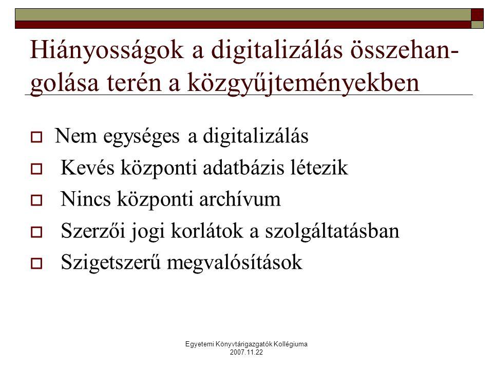 Egyetemi Könyvtárigazgatók Kollégiuma 2007.11.22 Hiányosságok a digitalizálás összehan- golása terén a közgyűjteményekben  Nem egységes a digitalizálás  Kevés központi adatbázis létezik  Nincs központi archívum  Szerzői jogi korlátok a szolgáltatásban  Szigetszerű megvalósítások