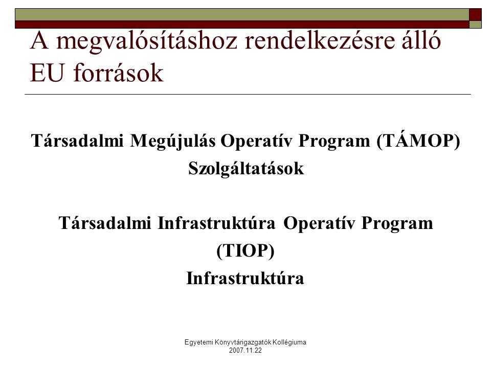 Egyetemi Könyvtárigazgatók Kollégiuma 2007.11.22 A megvalósításhoz rendelkezésre álló EU források Társadalmi Megújulás Operatív Program (TÁMOP) Szolgáltatások Társadalmi Infrastruktúra Operatív Program (TIOP) Infrastruktúra