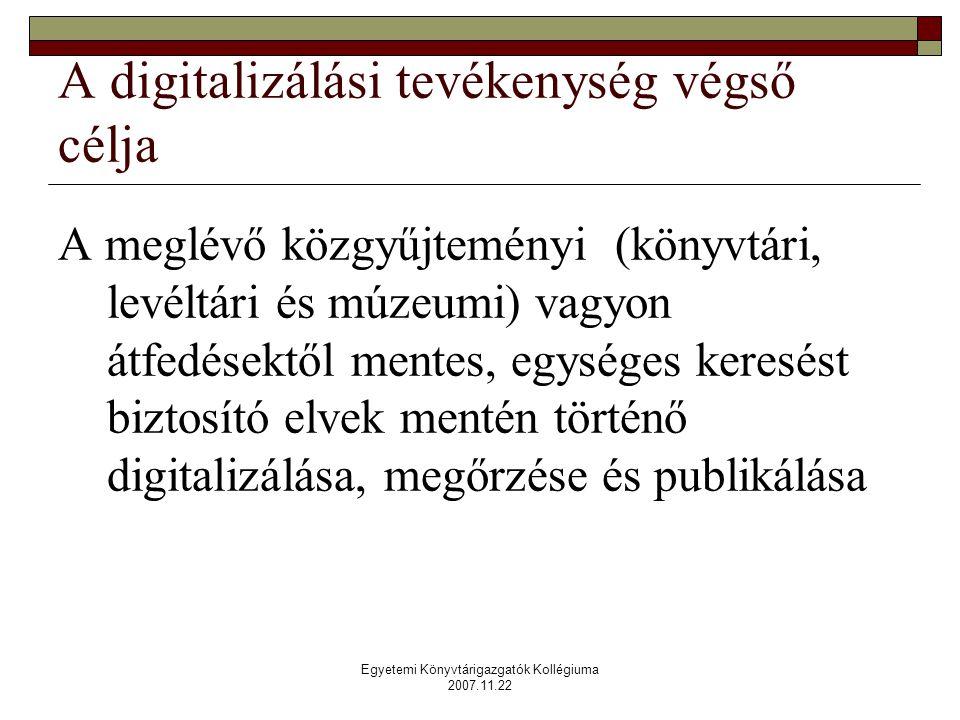 Egyetemi Könyvtárigazgatók Kollégiuma 2007.11.22 A digitalizálási tevékenység végső célja A meglévő közgyűjteményi (könyvtári, levéltári és múzeumi) vagyon átfedésektől mentes, egységes keresést biztosító elvek mentén történő digitalizálása, megőrzése és publikálása