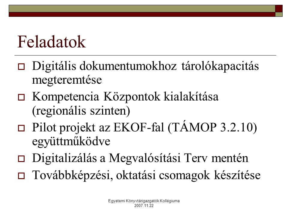 Egyetemi Könyvtárigazgatók Kollégiuma 2007.11.22 Feladatok  Digitális dokumentumokhoz tárolókapacitás megteremtése  Kompetencia Központok kialakítása (regionális szinten)  Pilot projekt az EKOF-fal (TÁMOP 3.2.10) együttműködve  Digitalizálás a Megvalósítási Terv mentén  Továbbképzési, oktatási csomagok készítése