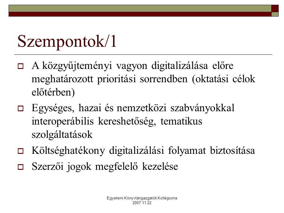 Egyetemi Könyvtárigazgatók Kollégiuma 2007.11.22 Szempontok/1  A közgyűjteményi vagyon digitalizálása előre meghatározott prioritási sorrendben (oktatási célok előtérben)  Egységes, hazai és nemzetközi szabványokkal interoperábilis kereshetőség, tematikus szolgáltatások  Költséghatékony digitalizálási folyamat biztosítása  Szerzői jogok megfelelő kezelése