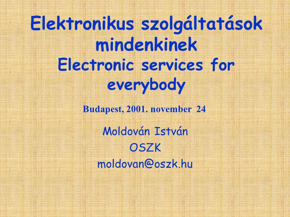 Elektronikus szolgáltatások mindenkinek Electronic services for everybody Moldován István OSZK moldovan@oszk.hu Budapest, 2001.