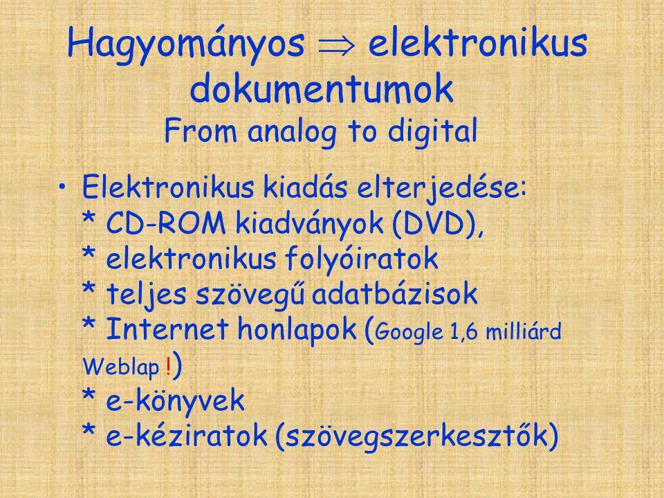 Hagyományos  elektronikus dokumentumok From analog to digital Elektronikus kiadás elterjedése: * CD-ROM kiadványok (DVD), * elektronikus folyóiratok * teljes szövegű adatbázisok * Internet honlapok ( Google 1,6 milliárd Weblap .