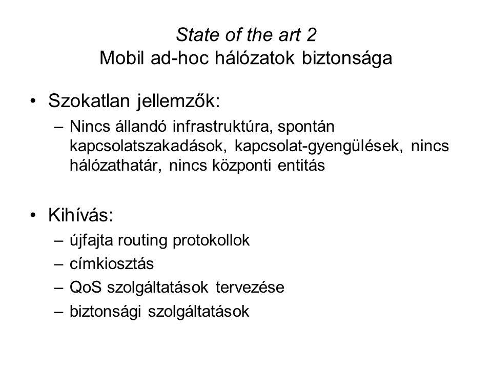 State of the art 2 Mobil ad-hoc hálózatok biztonsága Szokatlan jellemzők: –Nincs állandó infrastruktúra, spontán kapcsolatszakadások, kapcsolat-gyengülések, nincs hálózathatár, nincs központi entitás Kihívás: –újfajta routing protokollok –címkiosztás –QoS szolgáltatások tervezése –biztonsági szolgáltatások