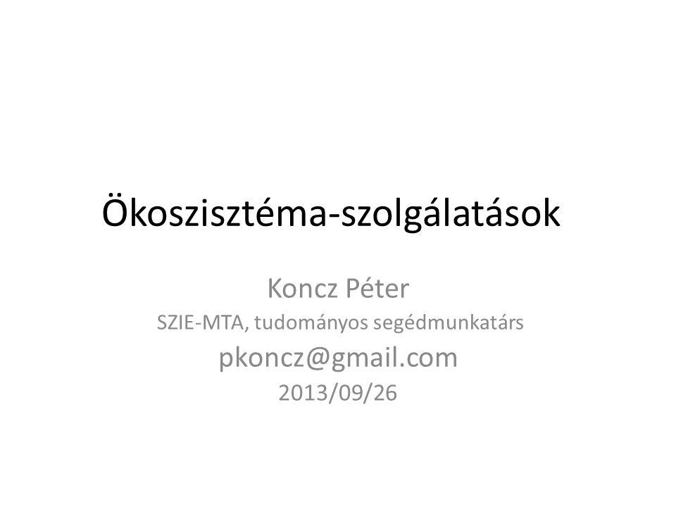 Ökoszisztéma-szolgálatások Koncz Péter SZIE-MTA, tudományos segédmunkatárs pkoncz@gmail.com 2013/09/26