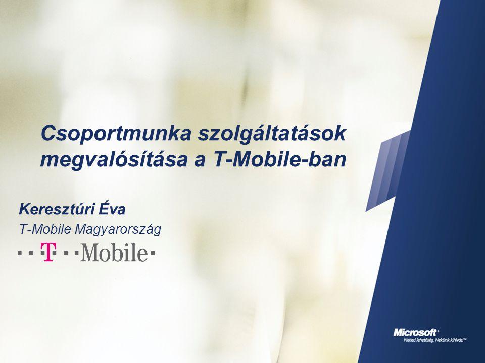 Csoportmunka szolgáltatások megvalósítása a T-Mobile-ban Keresztúri Éva T-Mobile Magyarország